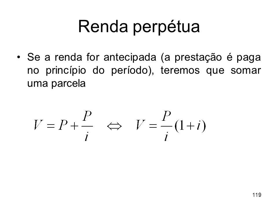 119 Renda perpétua Se a renda for antecipada (a prestação é paga no princípio do período), teremos que somar uma parcela