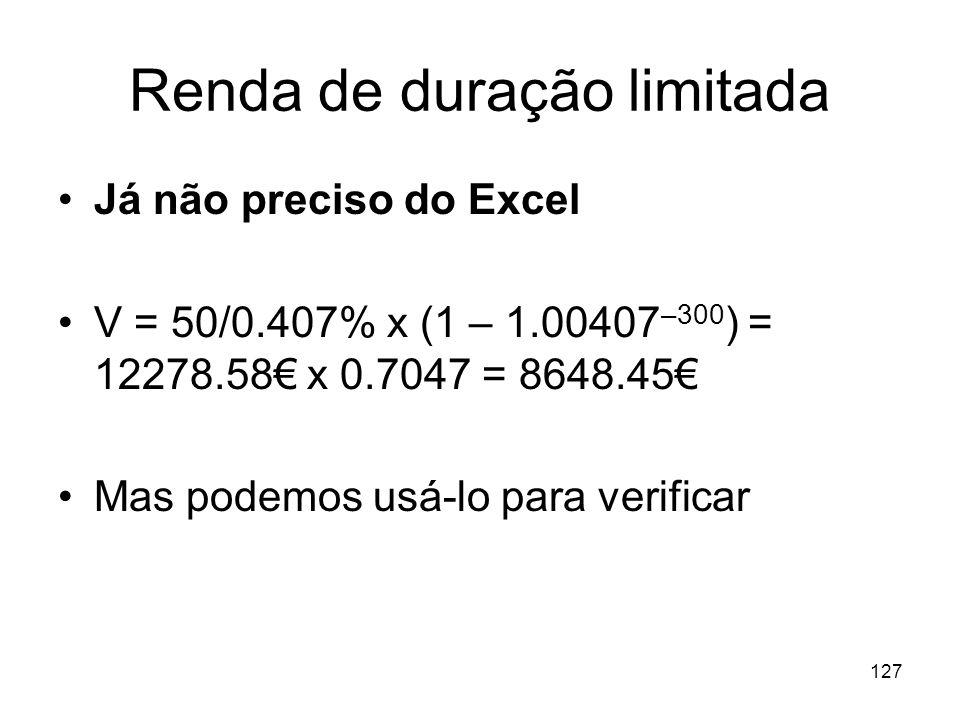 127 Renda de duração limitada Já não preciso do Excel V = 50/0.407% x (1 – 1.00407 –300 ) = 12278.58 x 0.7047 = 8648.45 Mas podemos usá-lo para verifi