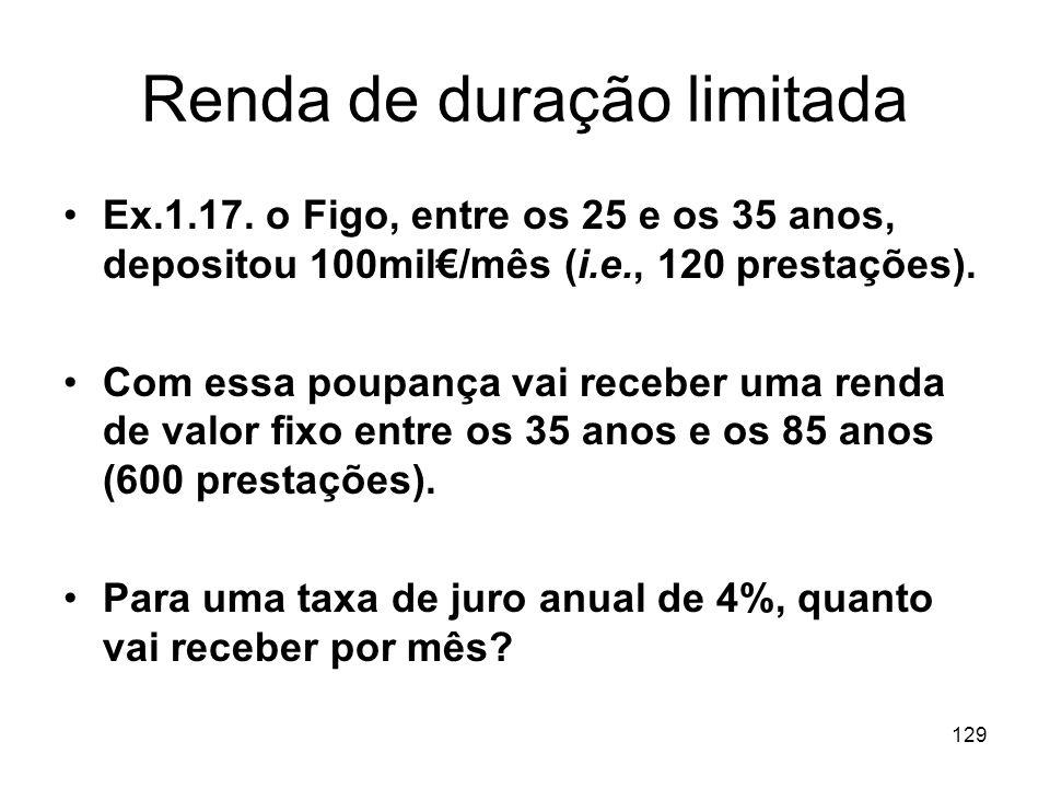 129 Renda de duração limitada Ex.1.17. o Figo, entre os 25 e os 35 anos, depositou 100mil/mês (i.e., 120 prestações). Com essa poupança vai receber um