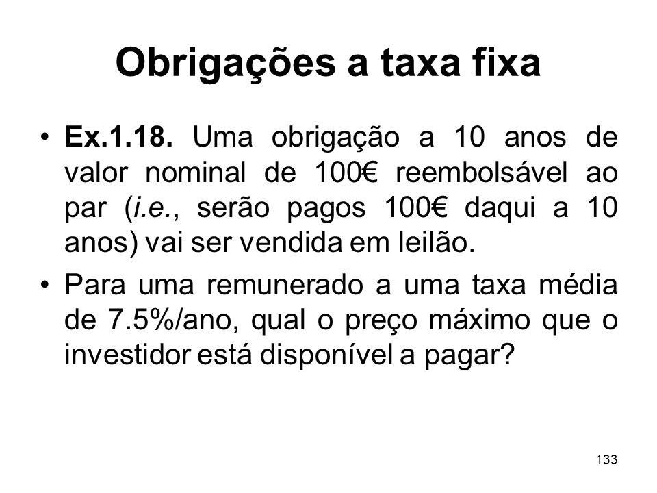 133 Obrigações a taxa fixa Ex.1.18. Uma obrigação a 10 anos de valor nominal de 100 reembolsável ao par (i.e., serão pagos 100 daqui a 10 anos) vai se