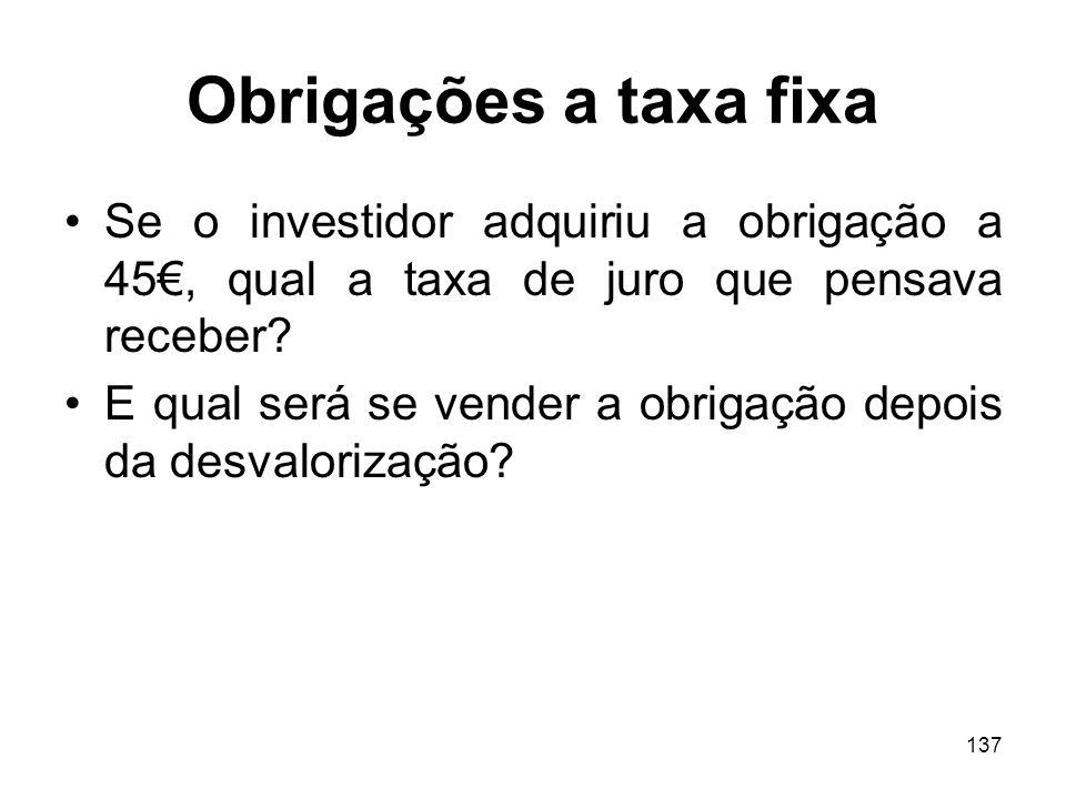 137 Obrigações a taxa fixa Se o investidor adquiriu a obrigação a 45, qual a taxa de juro que pensava receber? E qual será se vender a obrigação depoi