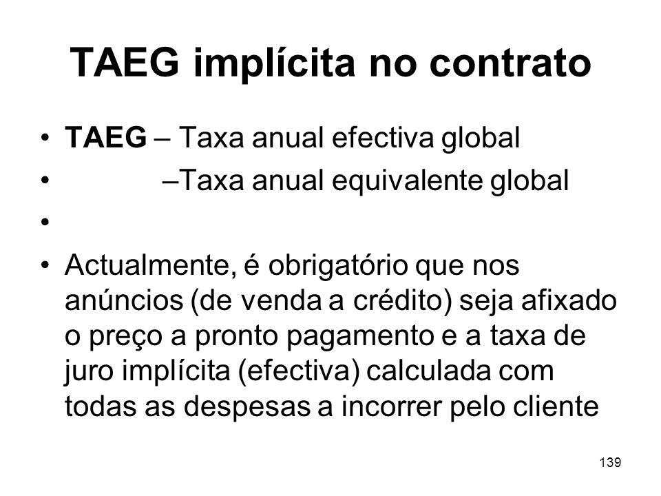 139 TAEG implícita no contrato TAEG – Taxa anual efectiva global –Taxa anual equivalente global Actualmente, é obrigatório que nos anúncios (de venda