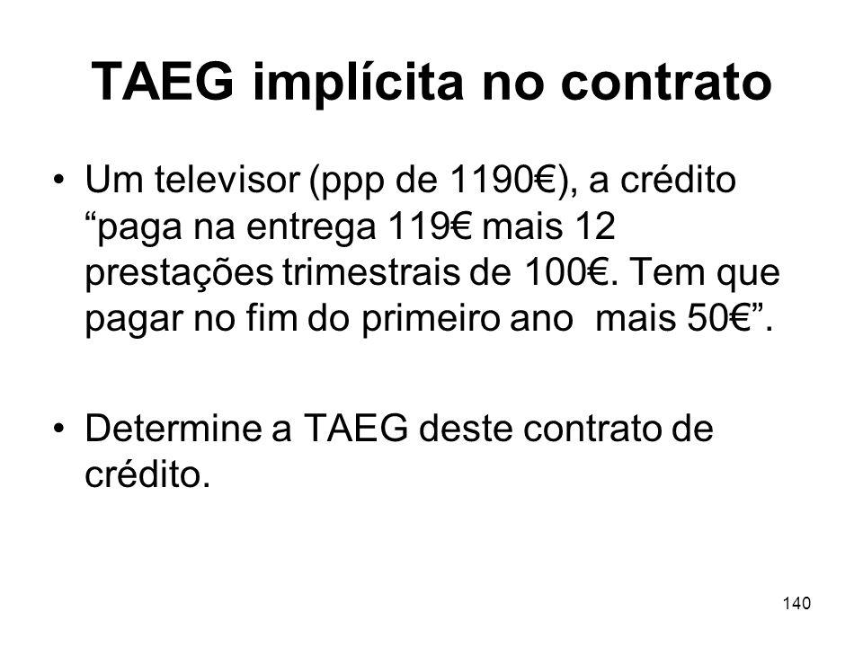 140 TAEG implícita no contrato Um televisor (ppp de 1190), a crédito paga na entrega 119 mais 12 prestações trimestrais de 100. Tem que pagar no fim d