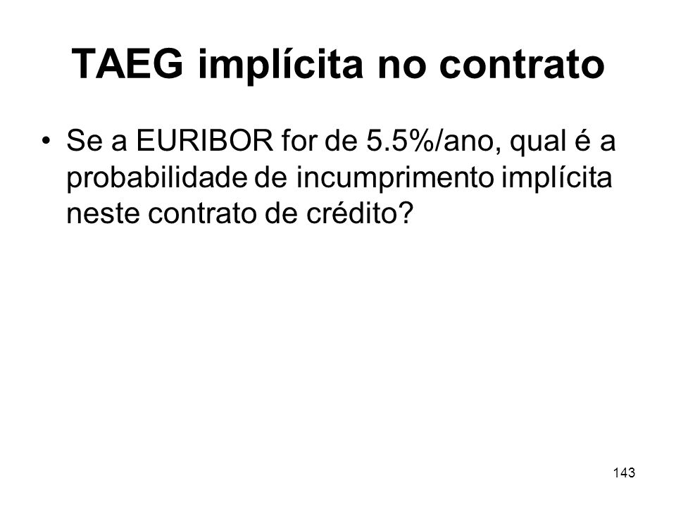143 TAEG implícita no contrato Se a EURIBOR for de 5.5%/ano, qual é a probabilidade de incumprimento implícita neste contrato de crédito?