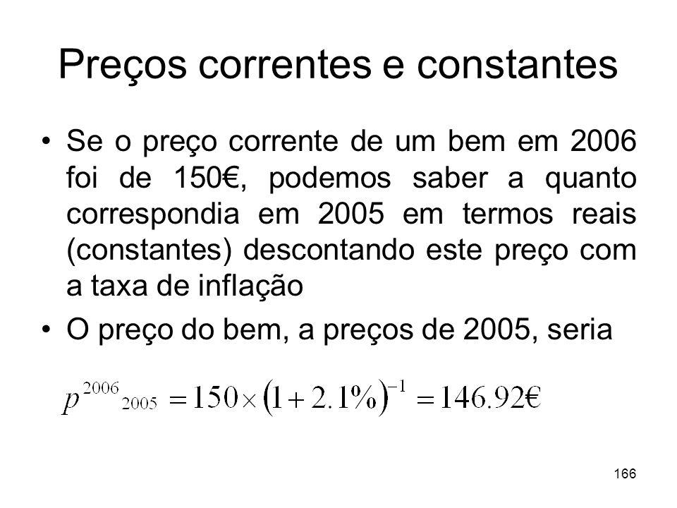 166 Preços correntes e constantes Se o preço corrente de um bem em 2006 foi de 150, podemos saber a quanto correspondia em 2005 em termos reais (const