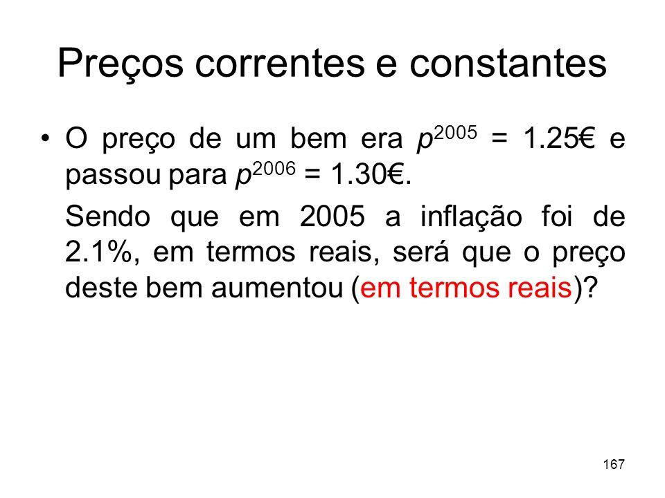 167 Preços correntes e constantes O preço de um bem era p 2005 = 1.25 e passou para p 2006 = 1.30. Sendo que em 2005 a inflação foi de 2.1%, em termos