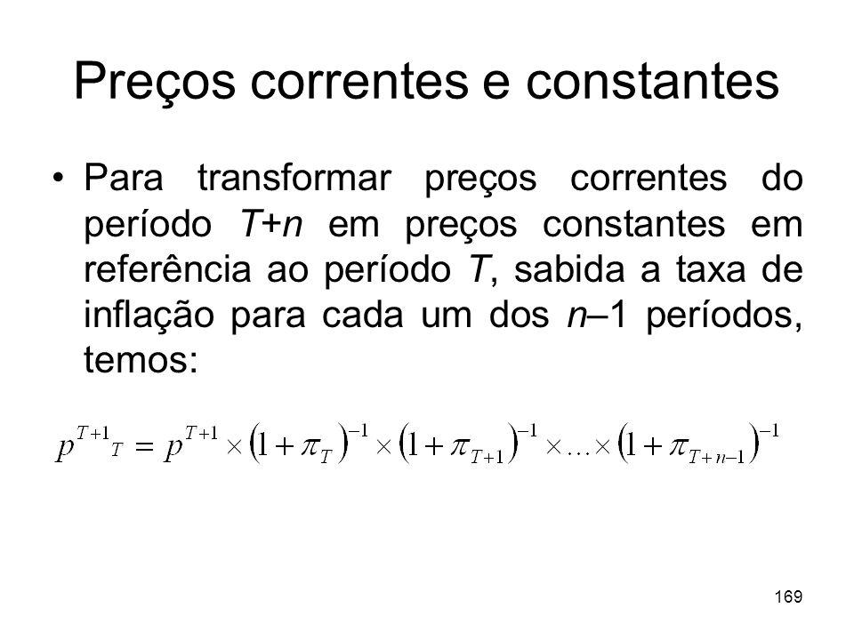 169 Preços correntes e constantes Para transformar preços correntes do período T+n em preços constantes em referência ao período T, sabida a taxa de i