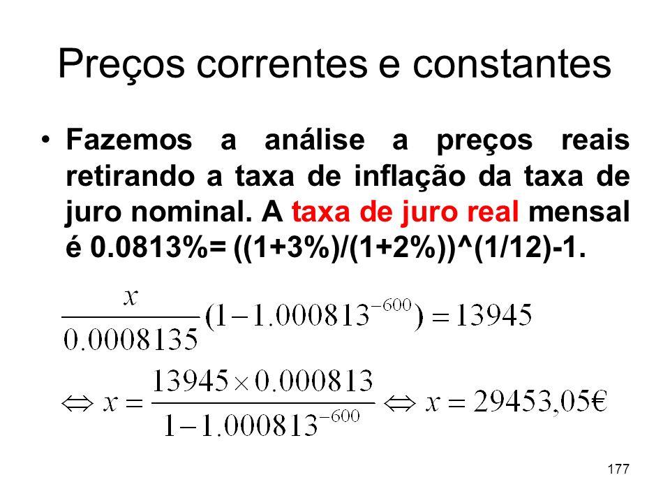 177 Preços correntes e constantes Fazemos a análise a preços reais retirando a taxa de inflação da taxa de juro nominal. A taxa de juro real mensal é