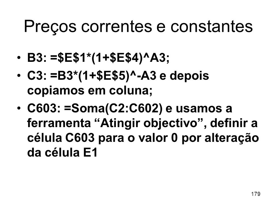 179 Preços correntes e constantes B3: =$E$1*(1+$E$4)^A3; C3: =B3*(1+$E$5)^-A3 e depois copiamos em coluna; C603: =Soma(C2:C602) e usamos a ferramenta