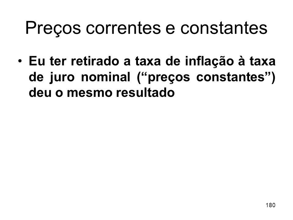 180 Preços correntes e constantes Eu ter retirado a taxa de inflação à taxa de juro nominal (preços constantes) deu o mesmo resultado
