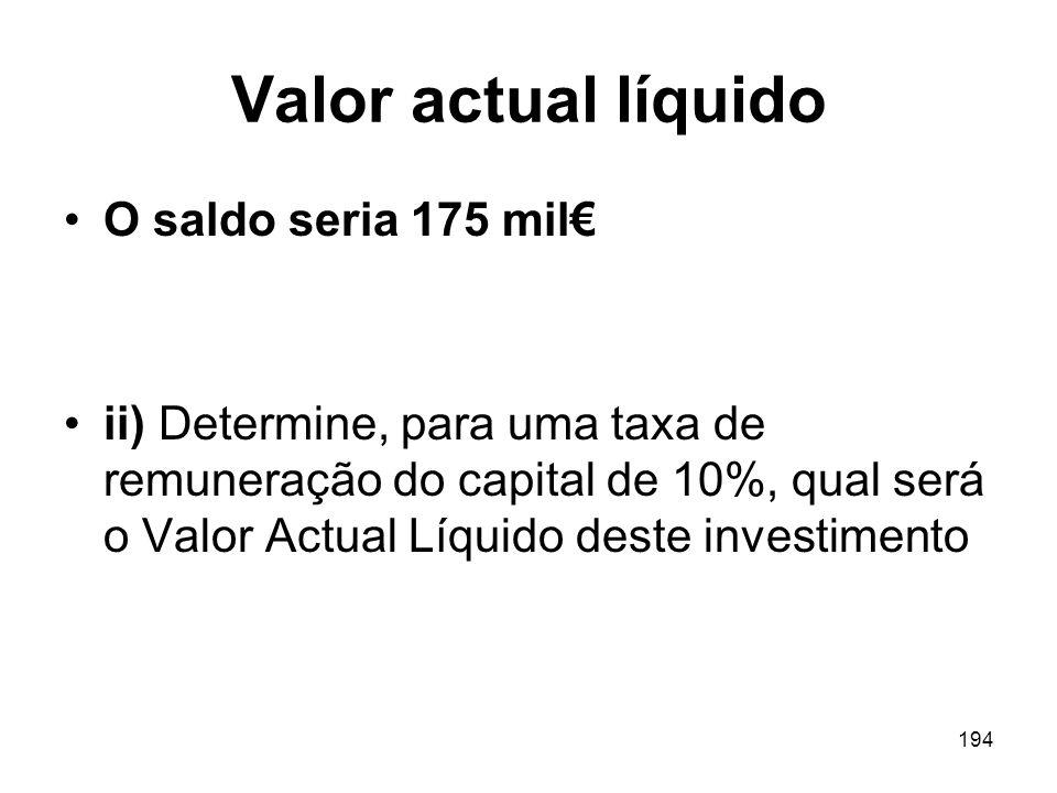 194 Valor actual líquido O saldo seria 175 mil ii) Determine, para uma taxa de remuneração do capital de 10%, qual será o Valor Actual Líquido deste i