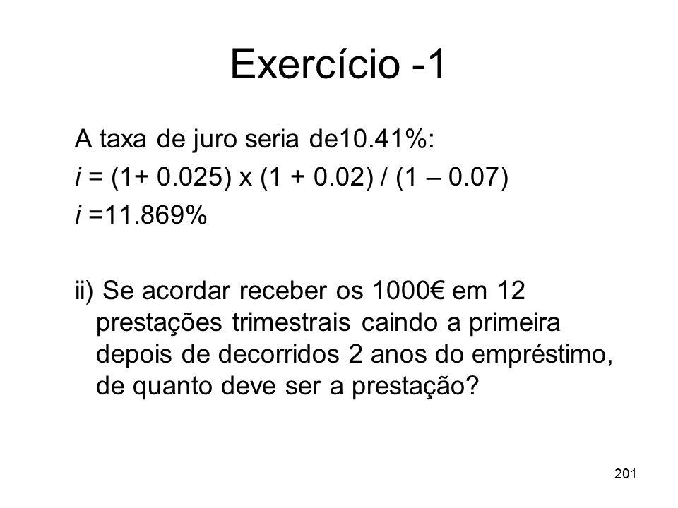 201 Exercício -1 A taxa de juro seria de10.41%: i = (1+ 0.025) x (1 + 0.02) / (1 – 0.07) i =11.869% ii) Se acordar receber os 1000 em 12 prestações tr
