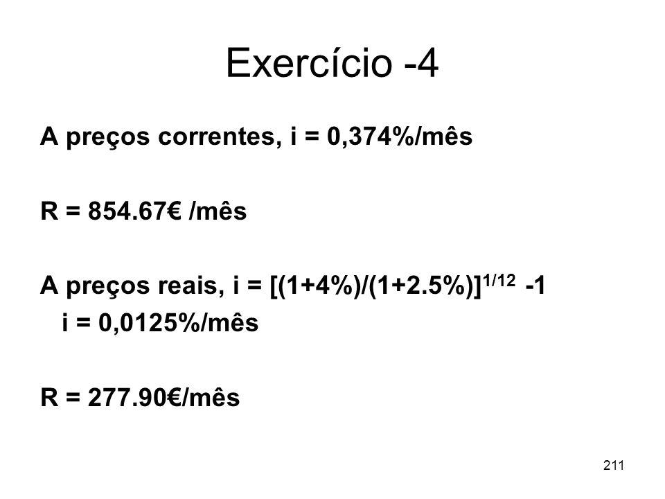 211 Exercício -4 A preços correntes, i = 0,374%/mês R = 854.67 /mês A preços reais, i = [(1+4%)/(1+2.5%)] 1/12 -1 i = 0,0125%/mês R = 277.90/mês