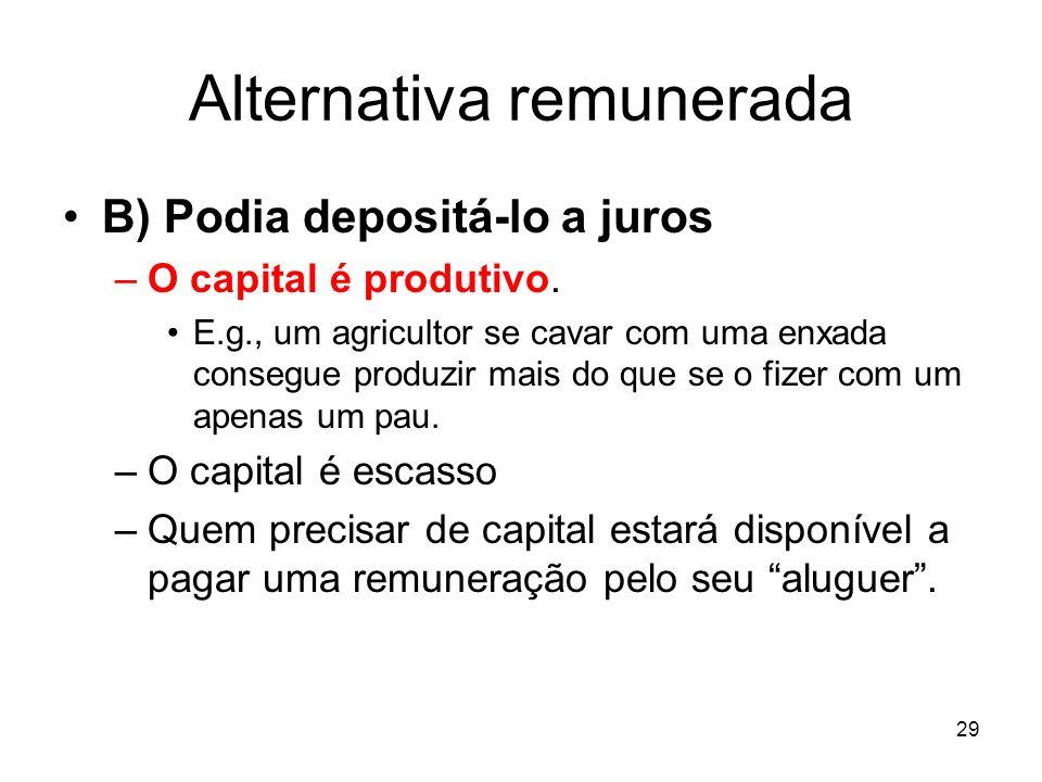 29 Alternativa remunerada B) Podia depositá-lo a juros –O capital é produtivo. E.g., um agricultor se cavar com uma enxada consegue produzir mais do q