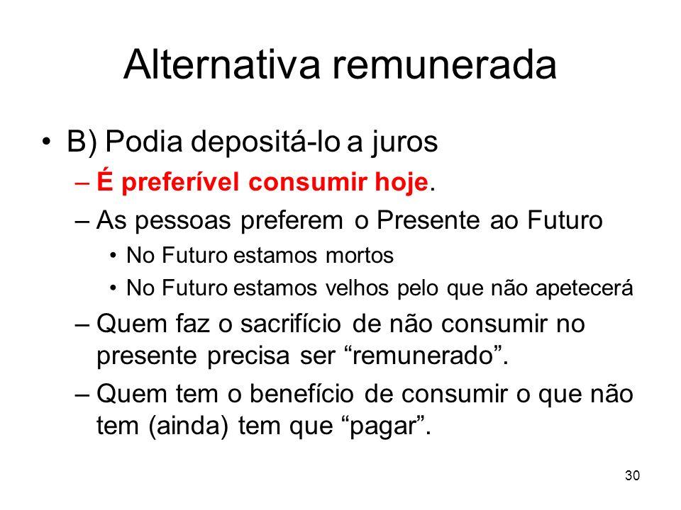 30 Alternativa remunerada B) Podia depositá-lo a juros –É preferível consumir hoje. –As pessoas preferem o Presente ao Futuro No Futuro estamos mortos