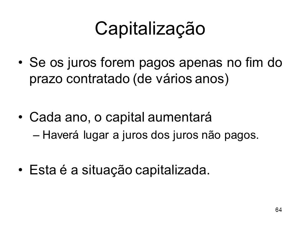 64 Capitalização Se os juros forem pagos apenas no fim do prazo contratado (de vários anos) Cada ano, o capital aumentará –Haverá lugar a juros dos ju