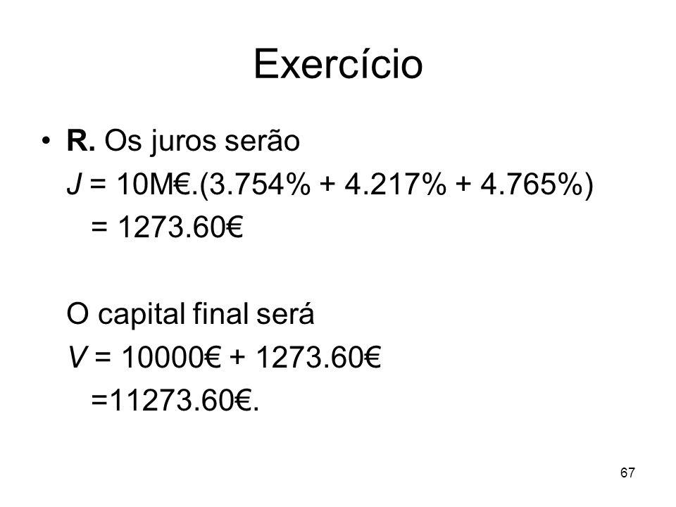 67 Exercício R. Os juros serão J = 10M.(3.754% + 4.217% + 4.765%) = 1273.60 O capital final será V = 10000 + 1273.60 =11273.60.