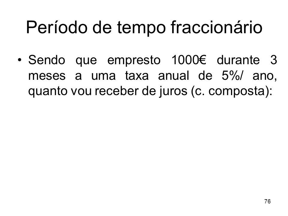 76 Período de tempo fraccionário Sendo que empresto 1000 durante 3 meses a uma taxa anual de 5%/ ano, quanto vou receber de juros (c. composta):