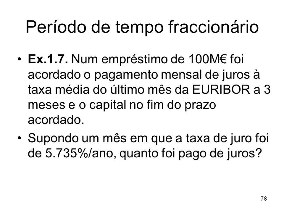78 Período de tempo fraccionário Ex.1.7. Num empréstimo de 100M foi acordado o pagamento mensal de juros à taxa média do último mês da EURIBOR a 3 mes