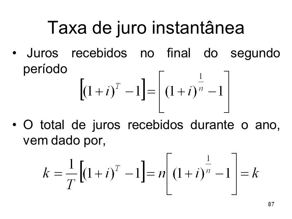 87 Taxa de juro instantânea Juros recebidos no final do segundo período O total de juros recebidos durante o ano, vem dado por,