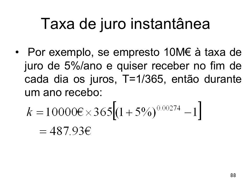 88 Taxa de juro instantânea Por exemplo, se empresto 10M à taxa de juro de 5%/ano e quiser receber no fim de cada dia os juros, T=1/365, então durante