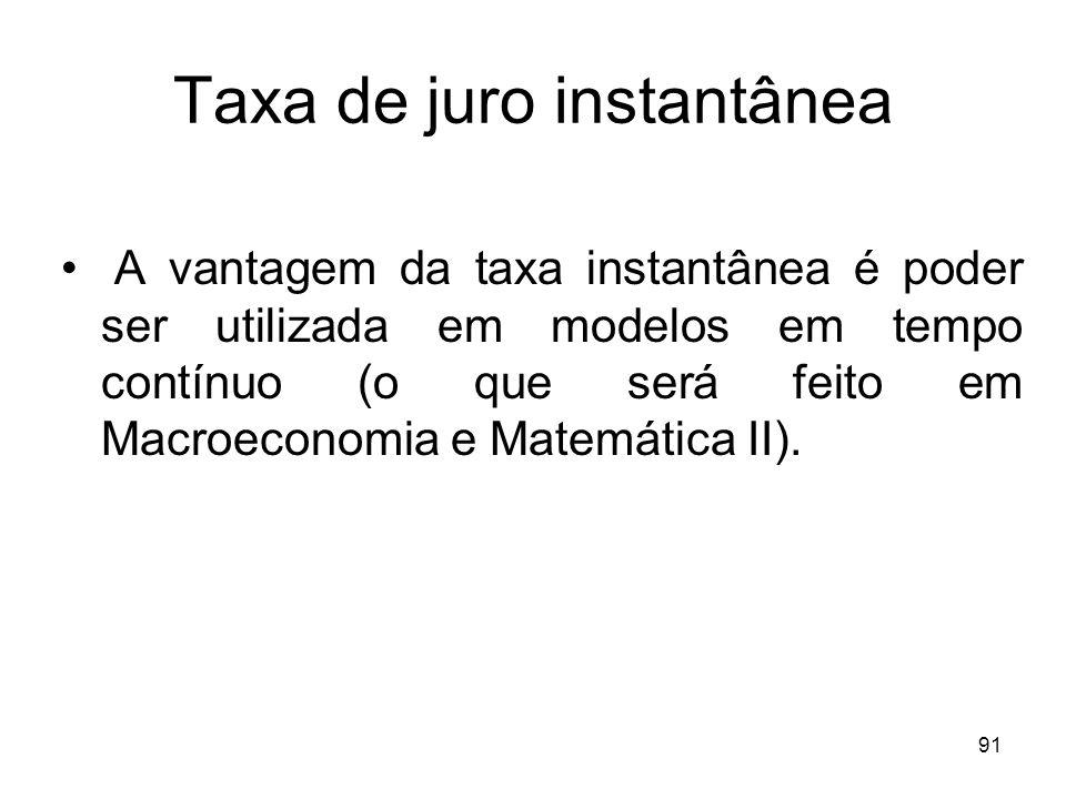 91 Taxa de juro instantânea A vantagem da taxa instantânea é poder ser utilizada em modelos em tempo contínuo (o que será feito em Macroeconomia e Mat
