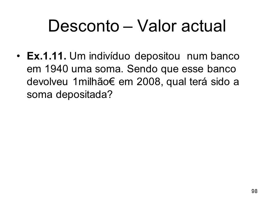 98 Desconto – Valor actual Ex.1.11. Um indivíduo depositou num banco em 1940 uma soma. Sendo que esse banco devolveu 1milhão em 2008, qual terá sido a