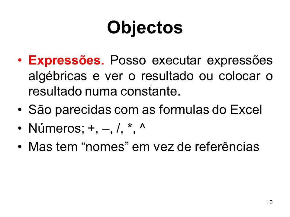 10 Objectos Expressões. Posso executar expressões algébricas e ver o resultado ou colocar o resultado numa constante. São parecidas com as formulas do