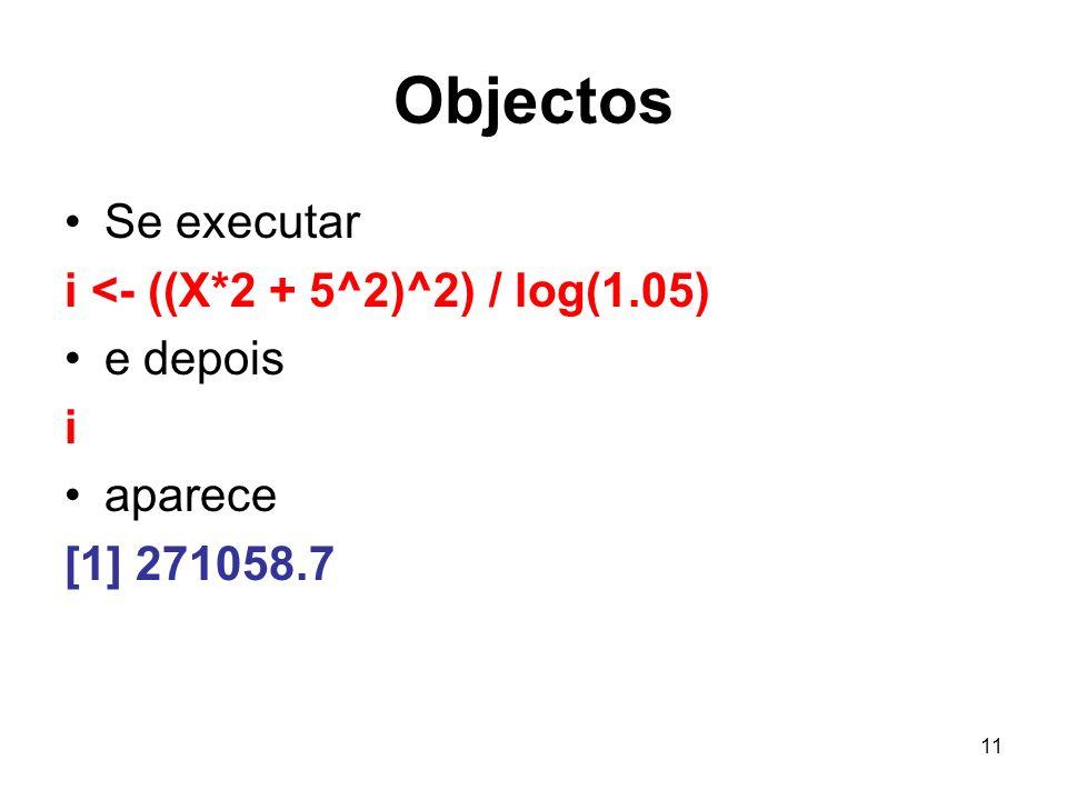 11 Objectos Se executar i <- ((X*2 + 5^2)^2) / log(1.05) e depois i aparece [1] 271058.7
