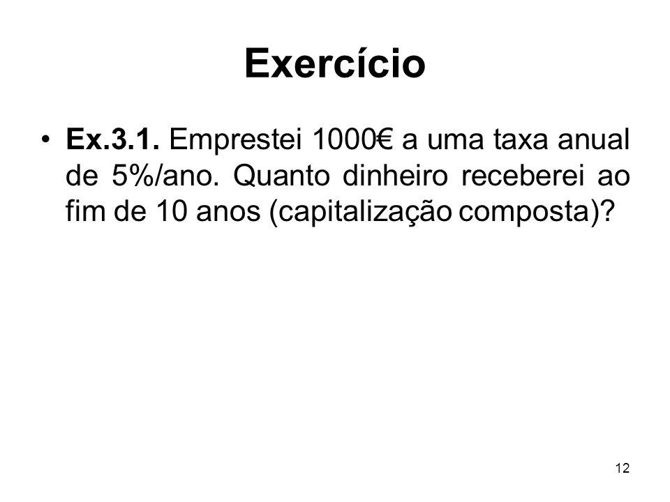 12 Exercício Ex.3.1. Emprestei 1000 a uma taxa anual de 5%/ano. Quanto dinheiro receberei ao fim de 10 anos (capitalização composta)?