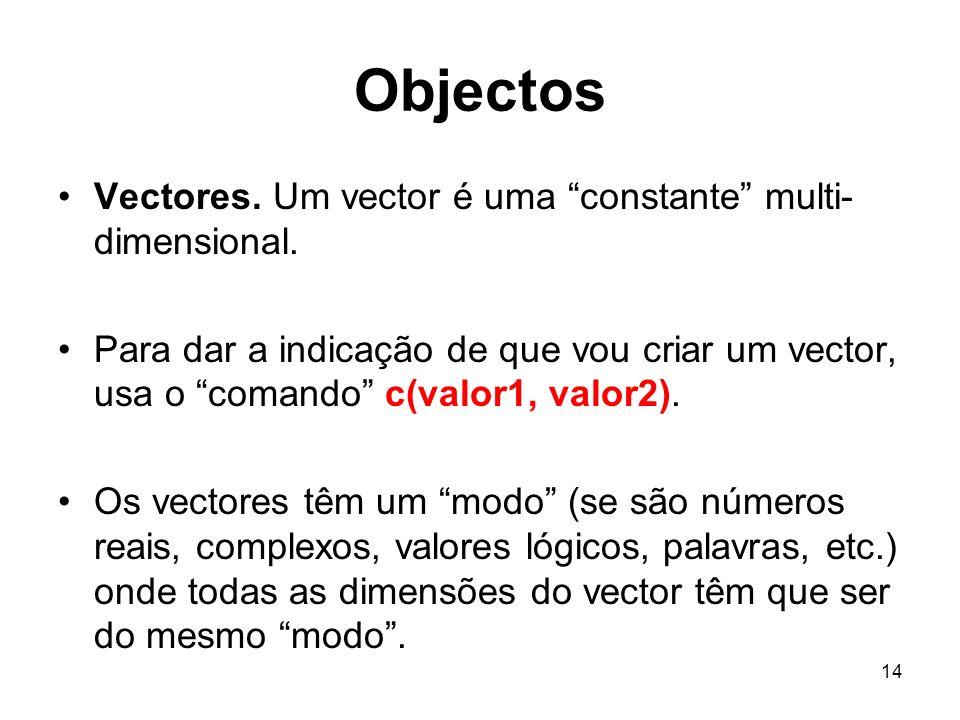 14 Objectos Vectores. Um vector é uma constante multi- dimensional. Para dar a indicação de que vou criar um vector, usa o comando c(valor1, valor2).