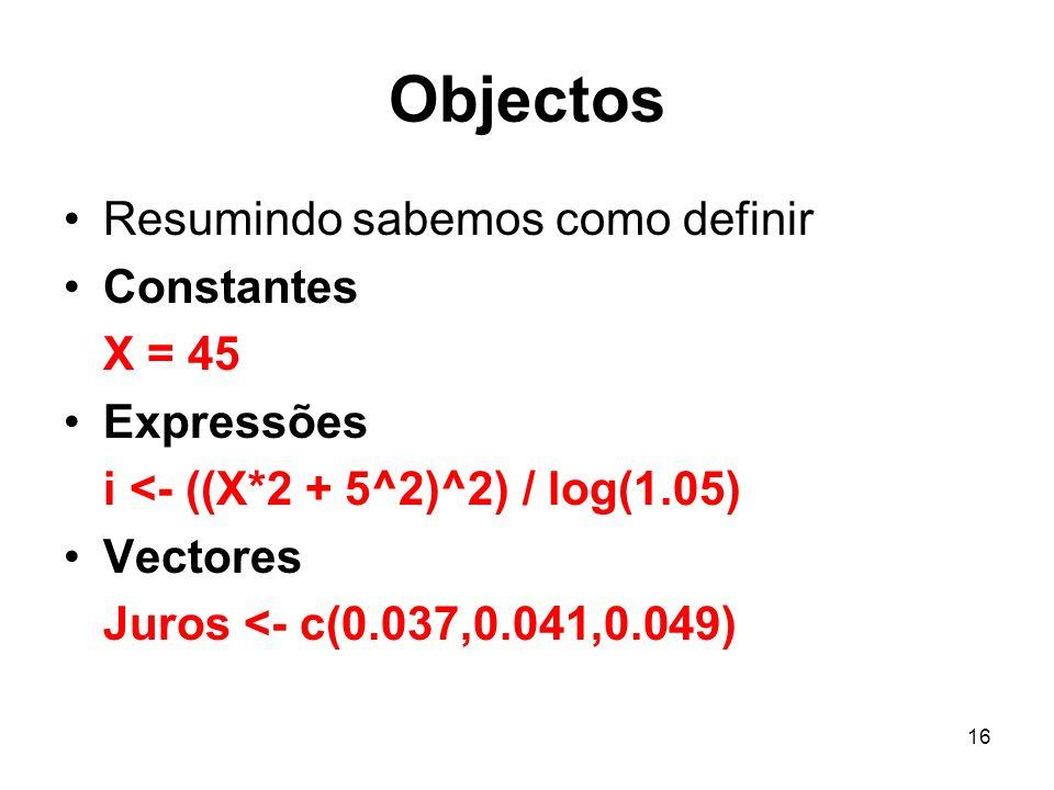 16 Objectos Resumindo sabemos como definir Constantes X = 45 Expressões i <- ((X*2 + 5^2)^2) / log(1.05) Vectores Juros <- c(0.037,0.041,0.049)