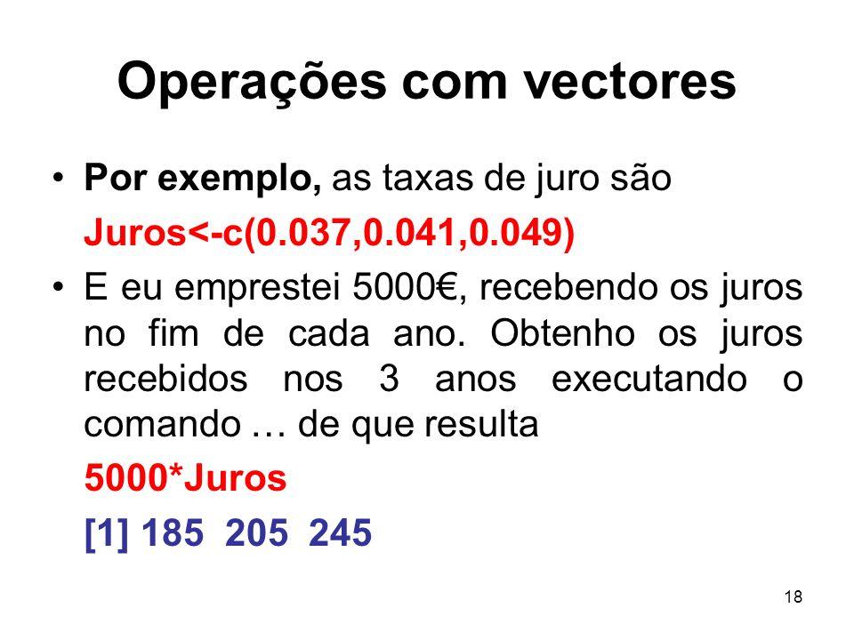 18 Operações com vectores Por exemplo, as taxas de juro são Juros<-c(0.037,0.041,0.049) E eu emprestei 5000, recebendo os juros no fim de cada ano. Ob