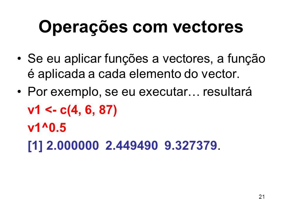 21 Operações com vectores Se eu aplicar funções a vectores, a função é aplicada a cada elemento do vector. Por exemplo, se eu executar… resultará v1 <