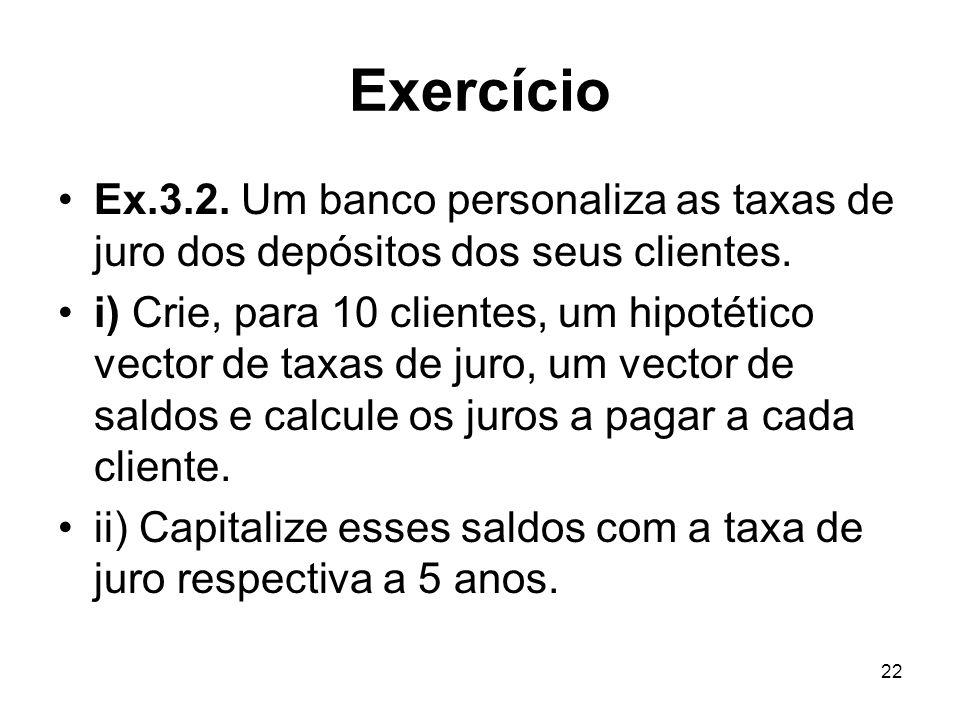 22 Exercício Ex.3.2. Um banco personaliza as taxas de juro dos depósitos dos seus clientes. i) Crie, para 10 clientes, um hipotético vector de taxas d