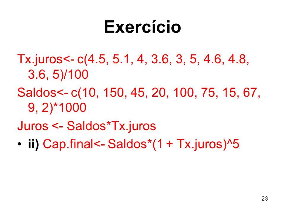 23 Exercício Tx.juros<- c(4.5, 5.1, 4, 3.6, 3, 5, 4.6, 4.8, 3.6, 5)/100 Saldos<- c(10, 150, 45, 20, 100, 75, 15, 67, 9, 2)*1000 Juros <- Saldos*Tx.jur