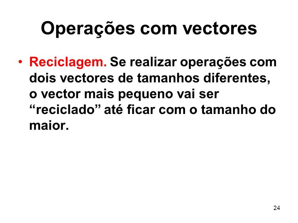24 Operações com vectores Reciclagem. Se realizar operações com dois vectores de tamanhos diferentes, o vector mais pequeno vai ser reciclado até fica