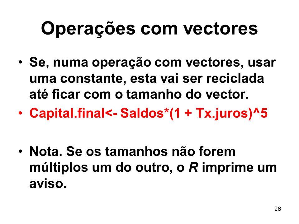26 Operações com vectores Se, numa operação com vectores, usar uma constante, esta vai ser reciclada até ficar com o tamanho do vector. Capital.final<