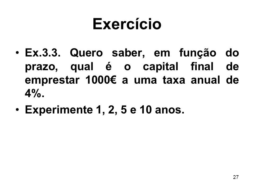 27 Exercício Ex.3.3. Quero saber, em função do prazo, qual é o capital final de emprestar 1000 a uma taxa anual de 4%. Experimente 1, 2, 5 e 10 anos.