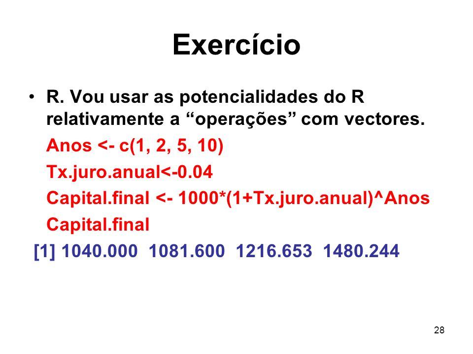28 Exercício R. Vou usar as potencialidades do R relativamente a operações com vectores. Anos <- c(1, 2, 5, 10) Tx.juro.anual<-0.04 Capital.final <- 1
