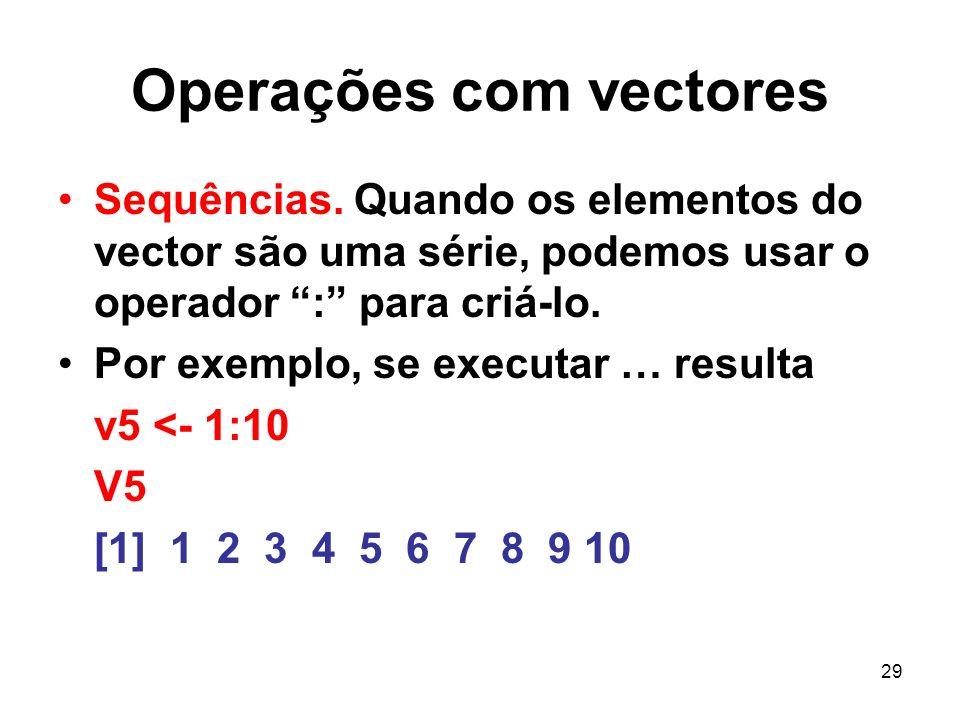 29 Operações com vectores Sequências. Quando os elementos do vector são uma série, podemos usar o operador : para criá-lo. Por exemplo, se executar …