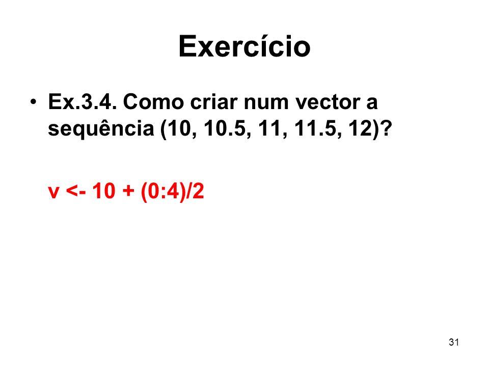 31 Exercício Ex.3.4. Como criar num vector a sequência (10, 10.5, 11, 11.5, 12)? v <- 10 + (0:4)/2