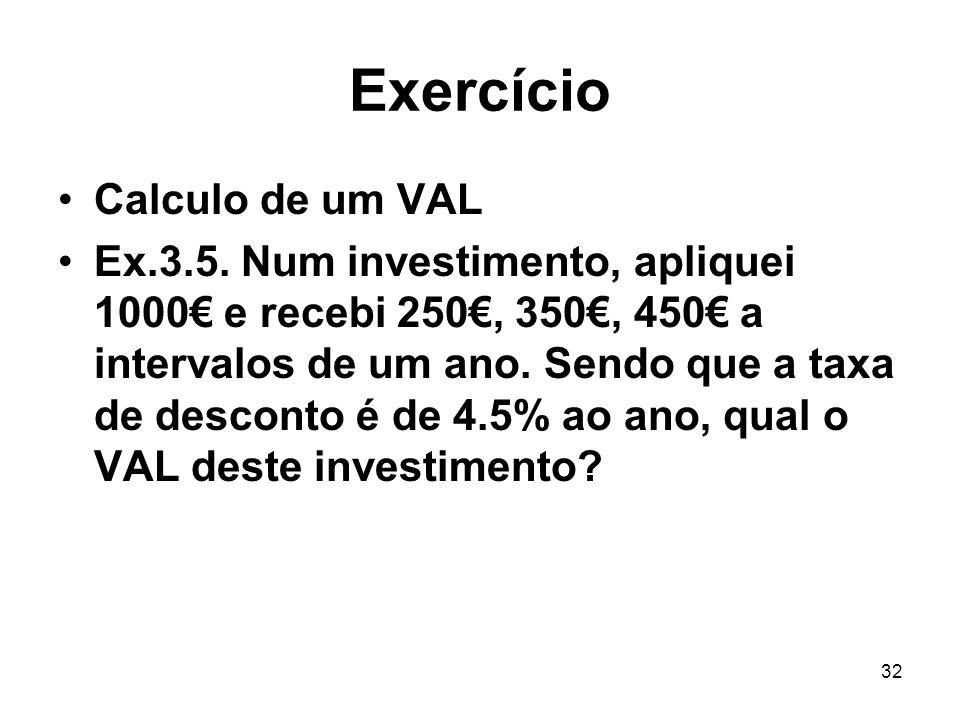 32 Exercício Calculo de um VAL Ex.3.5. Num investimento, apliquei 1000 e recebi 250, 350, 450 a intervalos de um ano. Sendo que a taxa de desconto é d
