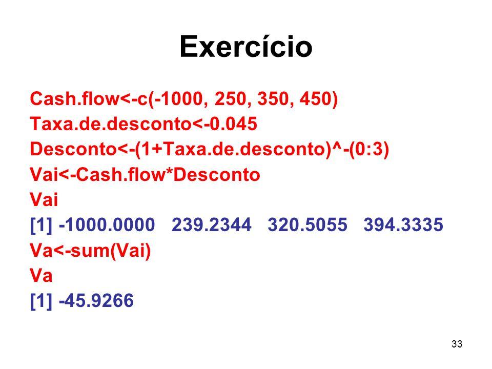 33 Exercício Cash.flow<-c(-1000, 250, 350, 450) Taxa.de.desconto<-0.045 Desconto<-(1+Taxa.de.desconto)^-(0:3) Vai<-Cash.flow*Desconto Vai [1] -1000.00