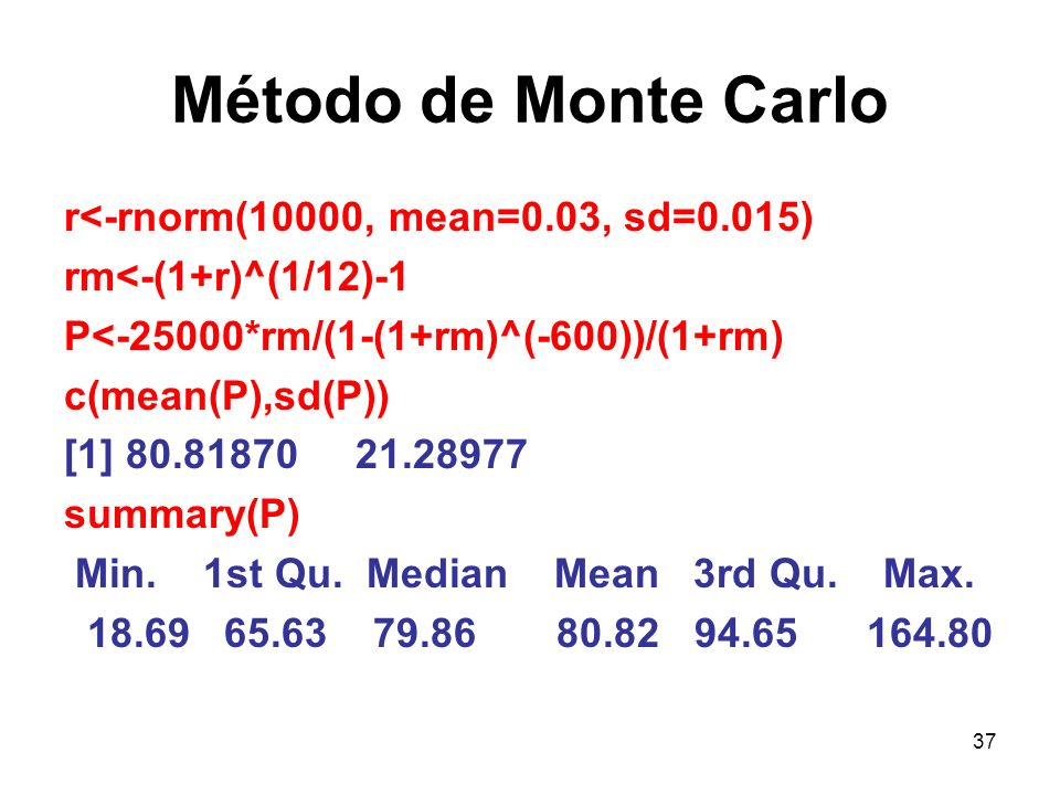 37 Método de Monte Carlo r<-rnorm(10000, mean=0.03, sd=0.015) rm<-(1+r)^(1/12)-1 P<-25000*rm/(1-(1+rm)^(-600))/(1+rm) c(mean(P),sd(P)) [1] 80.81870 21