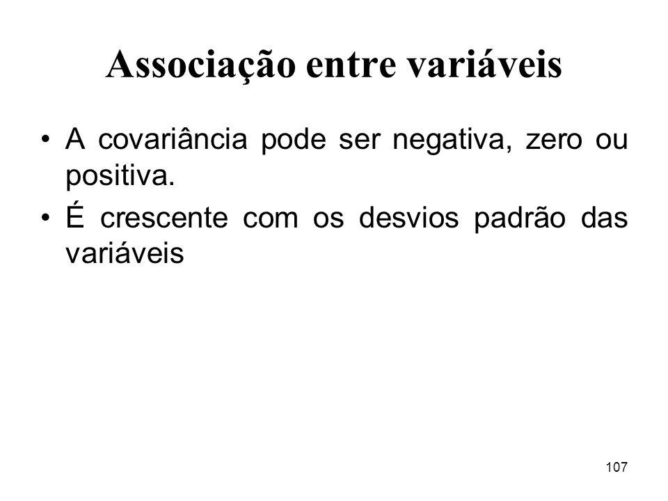 107 Associação entre variáveis A covariância pode ser negativa, zero ou positiva. É crescente com os desvios padrão das variáveis