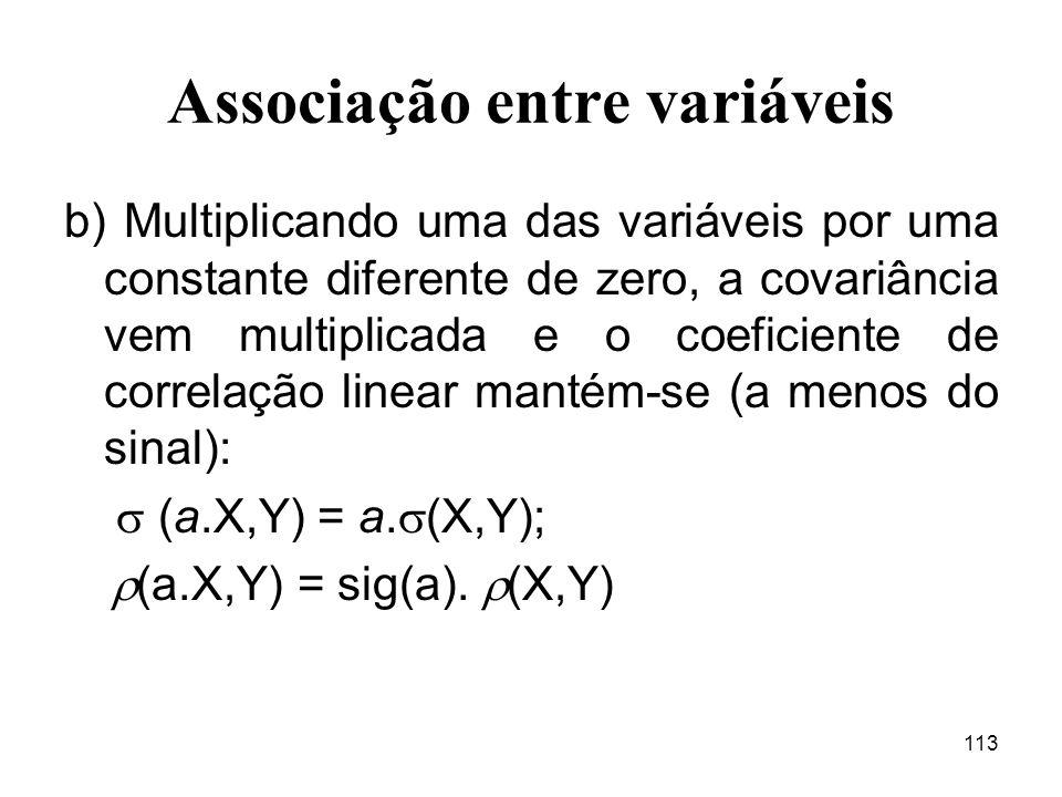 113 Associação entre variáveis b) Multiplicando uma das variáveis por uma constante diferente de zero, a covariância vem multiplicada e o coeficiente