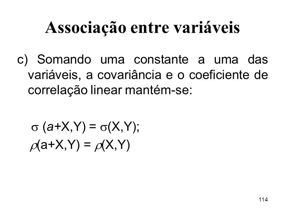114 Associação entre variáveis c) Somando uma constante a uma das variáveis, a covariância e o coeficiente de correlação linear mantém-se: (a+X,Y) = (