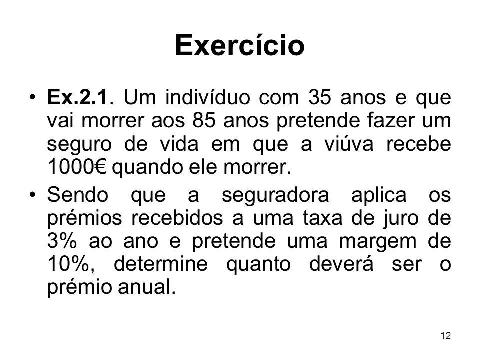 12 Exercício Ex.2.1. Um indivíduo com 35 anos e que vai morrer aos 85 anos pretende fazer um seguro de vida em que a viúva recebe 1000 quando ele morr