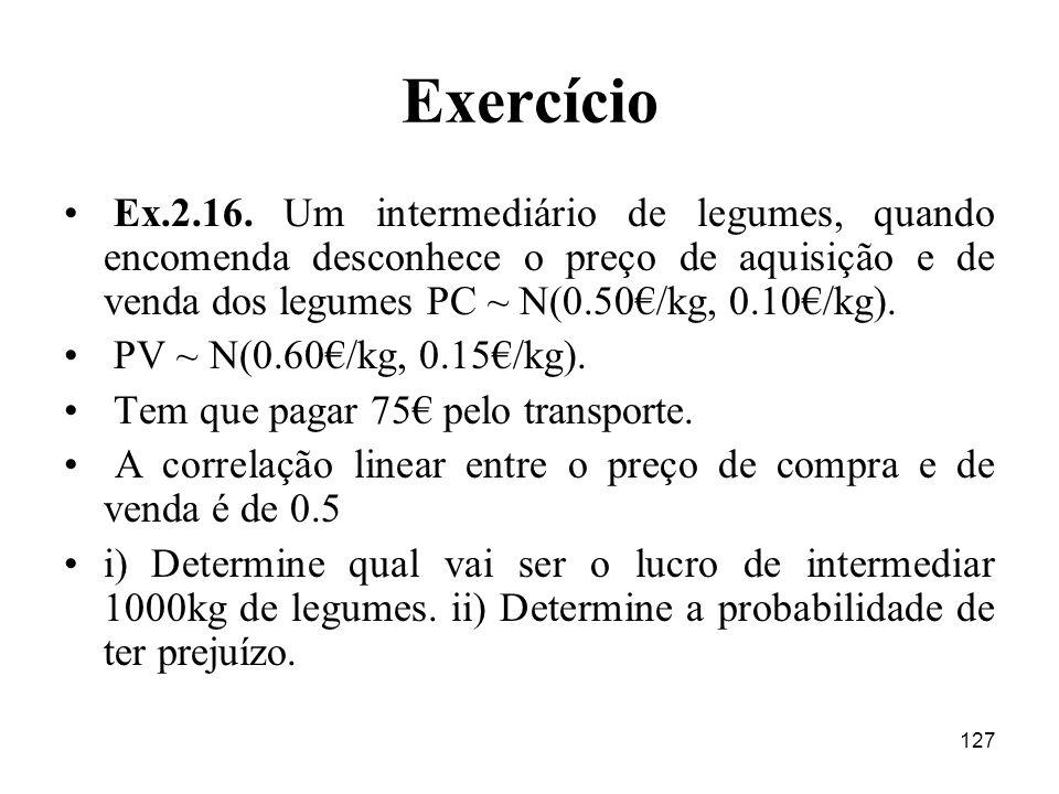 127 Exercício Ex.2.16. Um intermediário de legumes, quando encomenda desconhece o preço de aquisição e de venda dos legumes PC ~ N(0.50/kg, 0.10/kg).